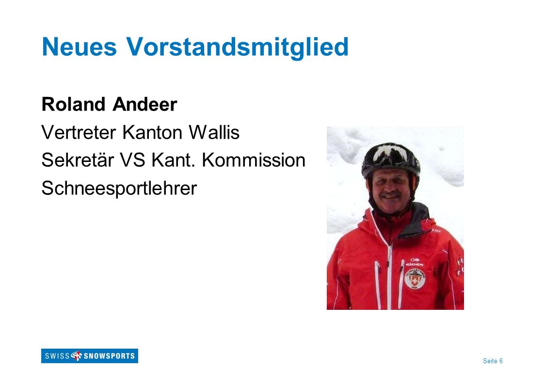 Seite 6 Neues Vorstandsmitglied Roland Andeer Vertreter Kanton Wallis Sekretär VS Kant. Kommission Schneesportlehrer