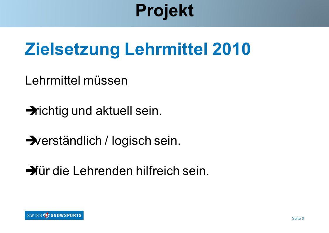 Seite 9 Zielsetzung Lehrmittel 2010 Lehrmittel müssen richtig und aktuell sein. verständlich / logisch sein. für die Lehrenden hilfreich sein. Projekt
