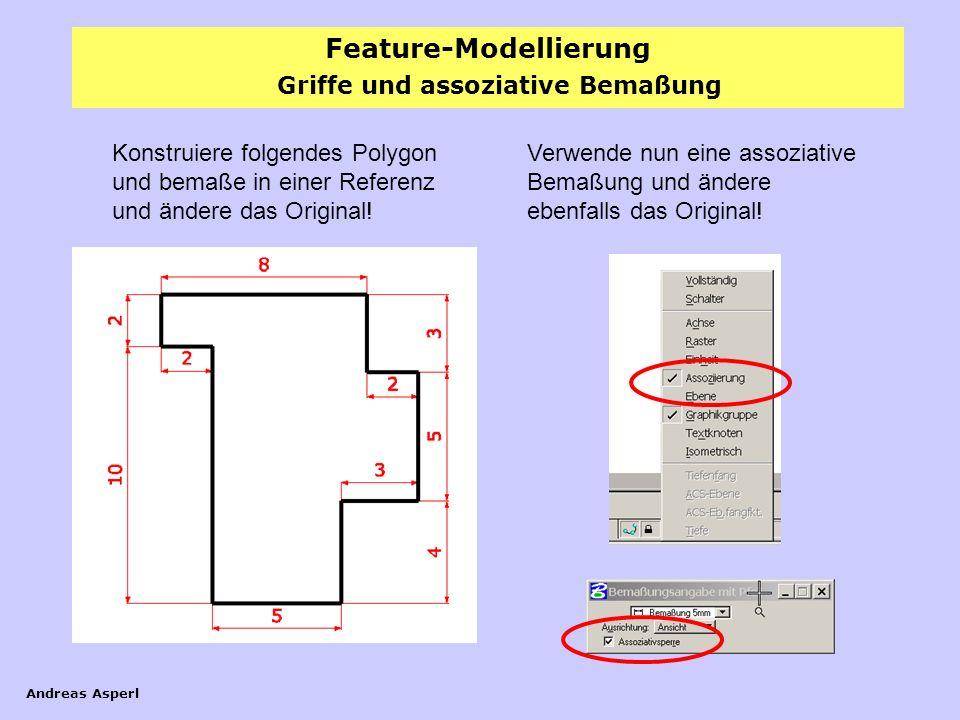 Feature-Modellierung Andreas Asperl Griffe und assoziative Bemaßung Konstruiere folgendes Polygon und bemaße in einer Referenz und ändere das Original