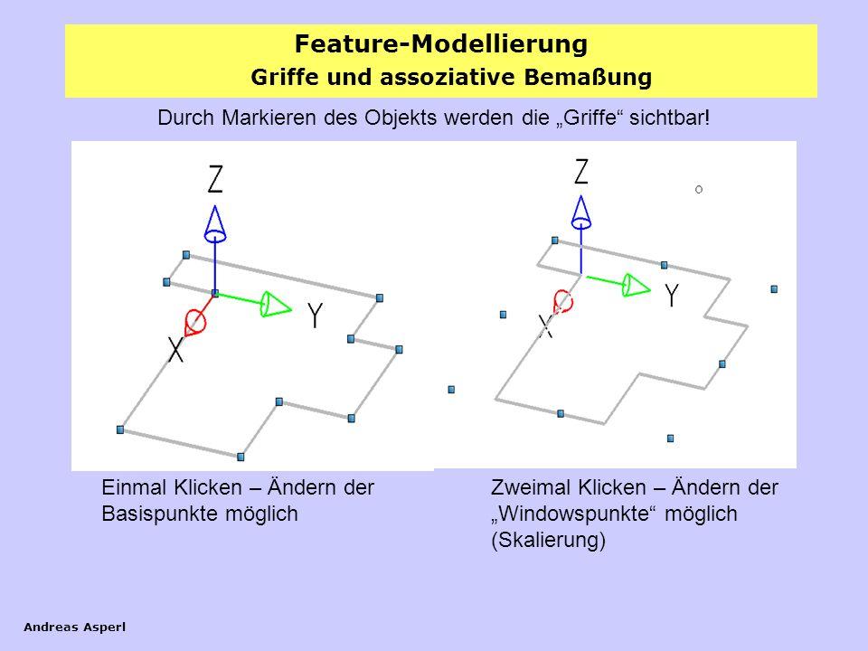 Feature-Modellierung Andreas Asperl Griffe und assoziative Bemaßung Durch Markieren des Objekts werden die Griffe sichtbar! Einmal Klicken – Ändern de