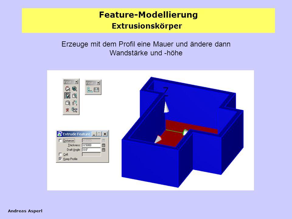 Feature-Modellierung Andreas Asperl Extrusionskörper Erzeuge mit dem Profil eine Mauer und ändere dann Wandstärke und -höhe