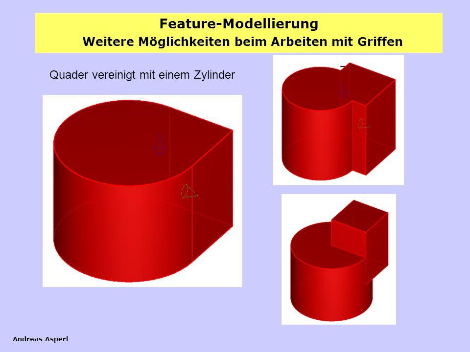 Feature-Modellierung Andreas Asperl Weitere Möglichkeiten beim Arbeiten mit Griffen Quader vereinigt mit einem Zylinder