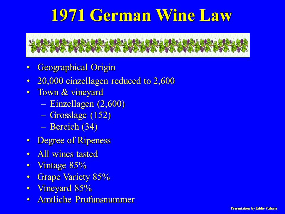 Presentation by Eddie Valente 1971 German Wine Law Geographical OriginGeographical Origin 20,000 einzellagen reduced to 2,60020,000 einzellagen reduced to 2,600 Town & vineyardTown & vineyard –Einzellagen (2,600) –Grosslage (152) –Bereich (34) Degree of RipenessDegree of Ripeness All wines tastedAll wines tasted Vintage 85%Vintage 85% Grape Variety 85%Grape Variety 85% Vineyard 85%Vineyard 85% Amtliche PrufunsnummerAmtliche Prufunsnummer