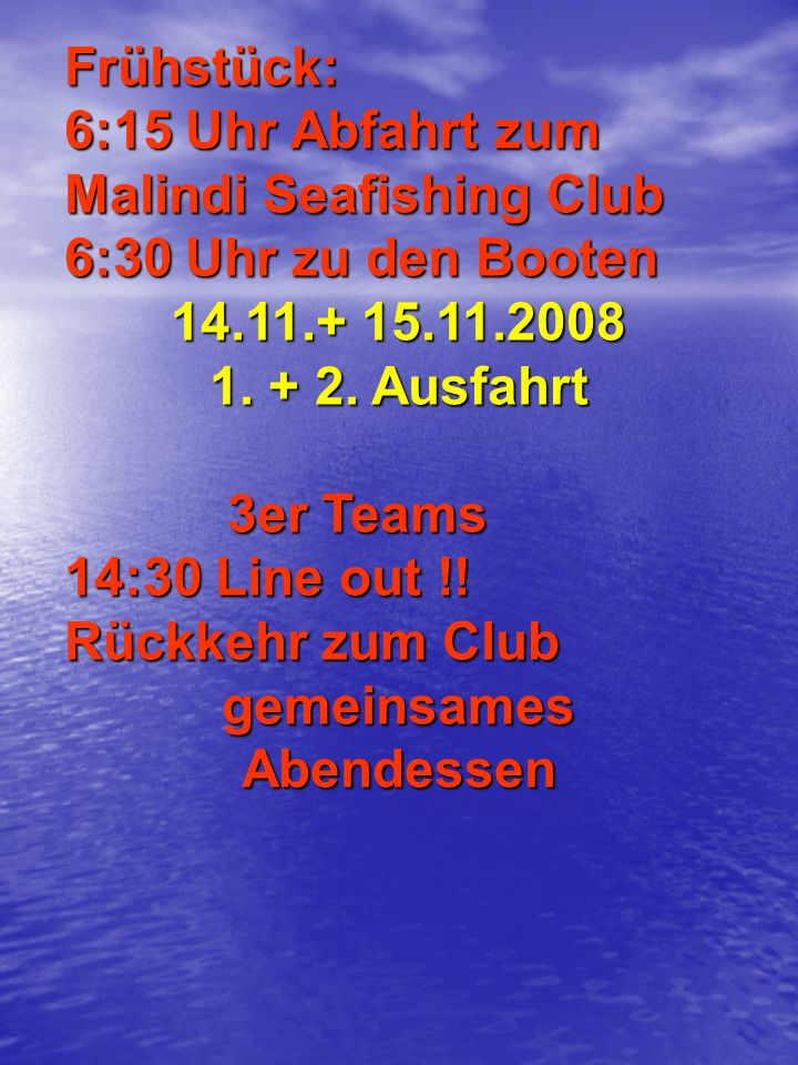 Frühstück: 6:15 Uhr Abfahrt zum Malindi Seafishing Club 6:30 Uhr zu den Booten 14.11.+ 15.11.2008 1. + 2. Ausfahrt 3er Teams 3er Teams 14:30 Line out