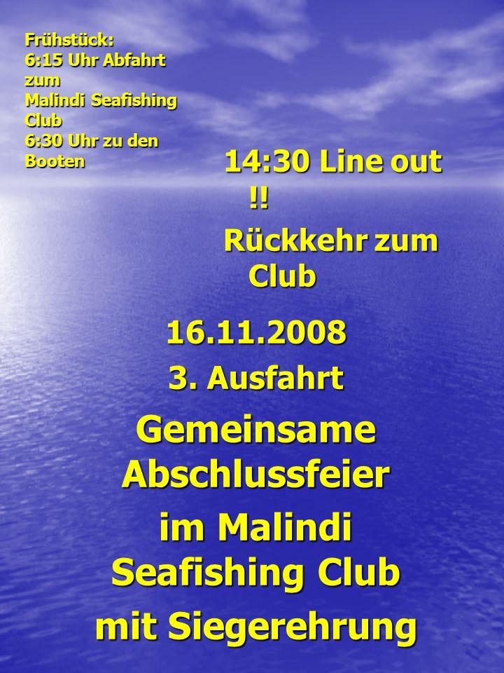 14:30 Line out !! Rückkehr zum Club 16.11.2008 3. Ausfahrt Gemeinsame Abschlussfeier im Malindi Seafishing Club mit Siegerehrung Frühstück: 6:15 Uhr A
