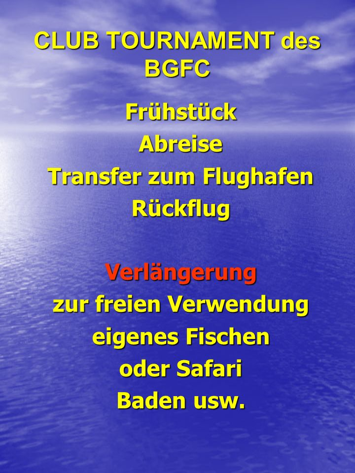 CLUB TOURNAMENT des BGFC FrühstückAbreise Transfer zum Flughafen Rückflug Verlängerung zur freien Verwendung eigenes Fischen oder Safari Baden usw.