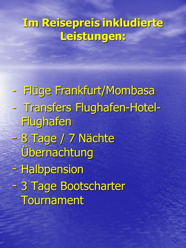 Im Reisepreis inkludierte Leistungen: - Flüge Frankfurt/Mombasa - Transfers Flughafen-Hotel- Flughafen - 8 Tage / 7 Nächte Übernachtung - Halbpension - 3 Tage Bootscharter Tournament