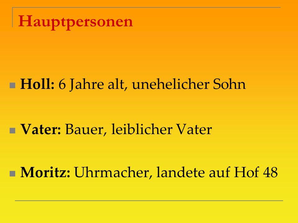 Hauptpersonen Holl: 6 Jahre alt, unehelicher Sohn Vater: Bauer, leiblicher Vater Moritz: Uhrmacher, landete auf Hof 48