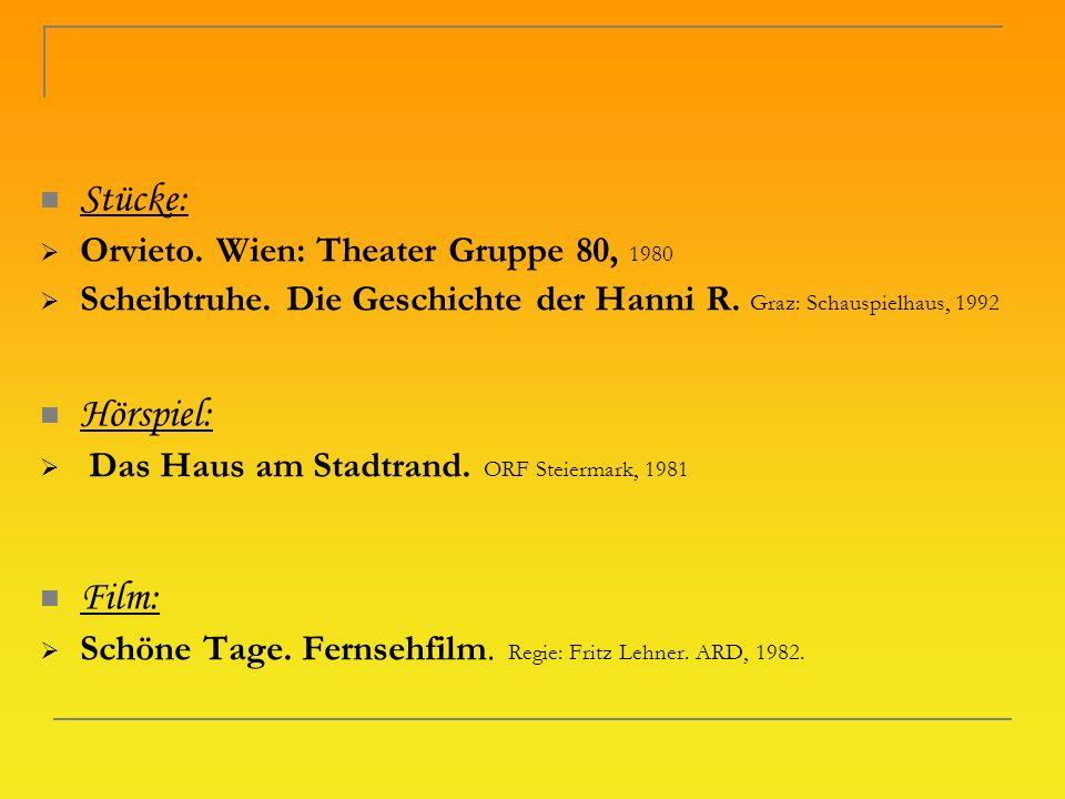 Stücke: Orvieto. Wien: Theater Gruppe 80, 1980 Scheibtruhe. Die Geschichte der Hanni R. Graz: Schauspielhaus, 1992 Hörspiel: Das Haus am Stadtrand. OR