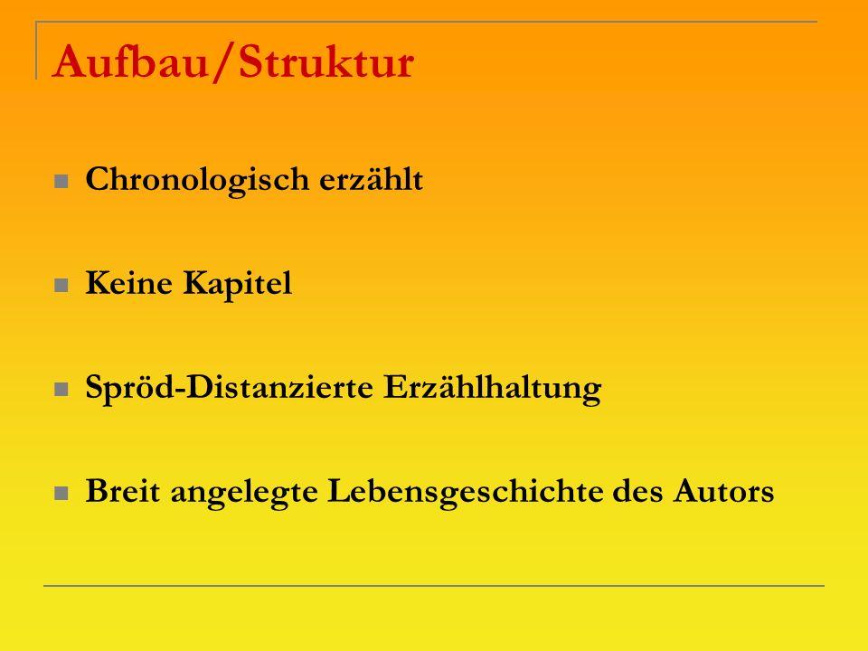 Aufbau/Struktur Chronologisch erzählt Keine Kapitel Spröd-Distanzierte Erzählhaltung Breit angelegte Lebensgeschichte des Autors
