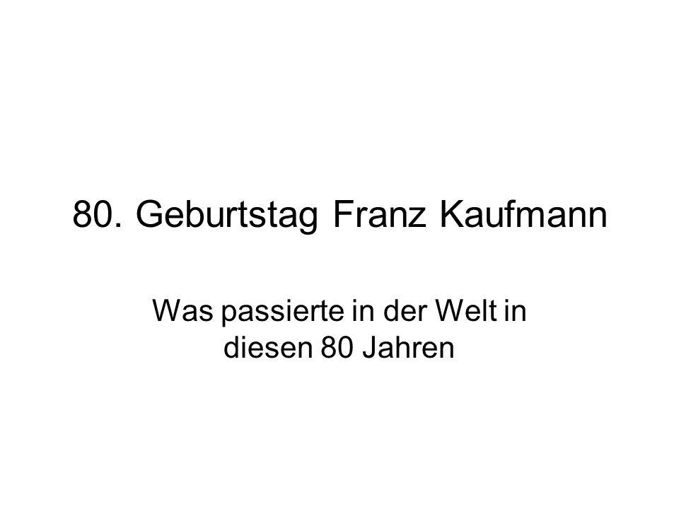 80. Geburtstag Franz Kaufmann Was passierte in der Welt in diesen 80 Jahren