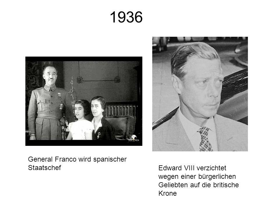 1936 General Franco wird spanischer Staatschef Edward VIII verzichtet wegen einer bürgerlichen Geliebten auf die britische Krone