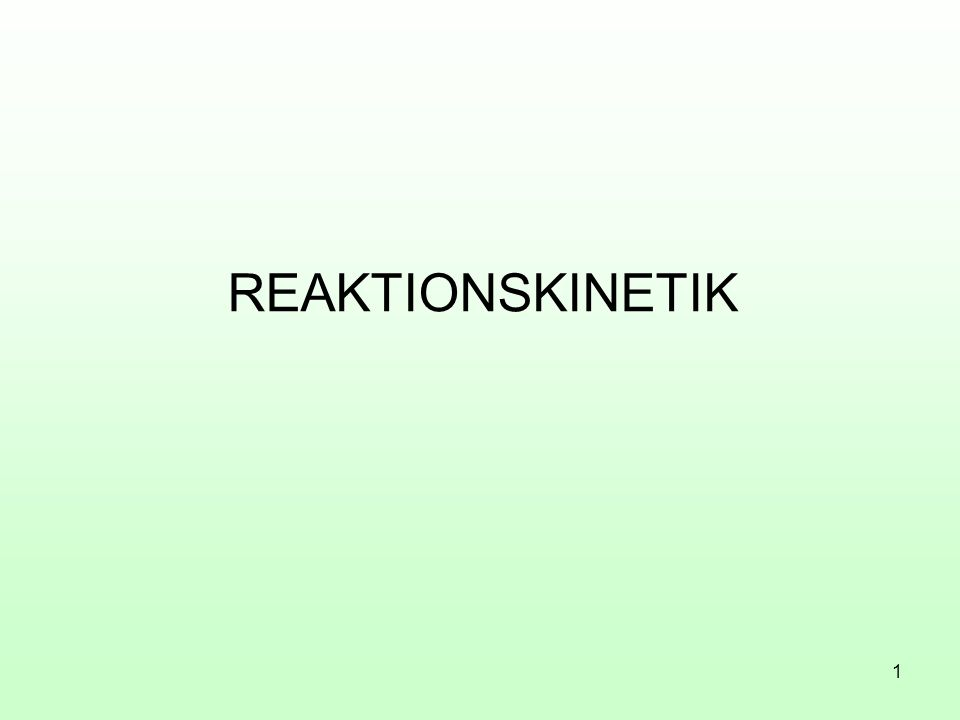 1 REAKTIONSKINETIK