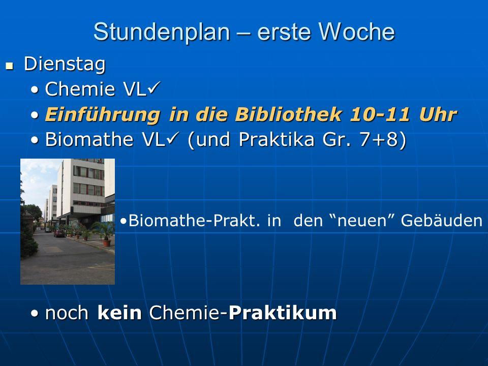 Stundenplan – erste Woche Dienstag Dienstag Chemie VLChemie VL Einführung in die Bibliothek 10-11 UhrEinführung in die Bibliothek 10-11 Uhr Biomathe VL (und Praktika Gr.