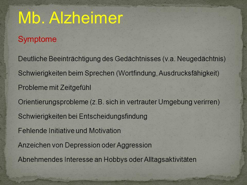 Mb. Alzheimer Symptome Deutliche Beeinträchtigung des Gedächtnisses (v.a. Neugedächtnis) Schwierigkeiten beim Sprechen (Wortfindung, Ausdrucksfähigkei