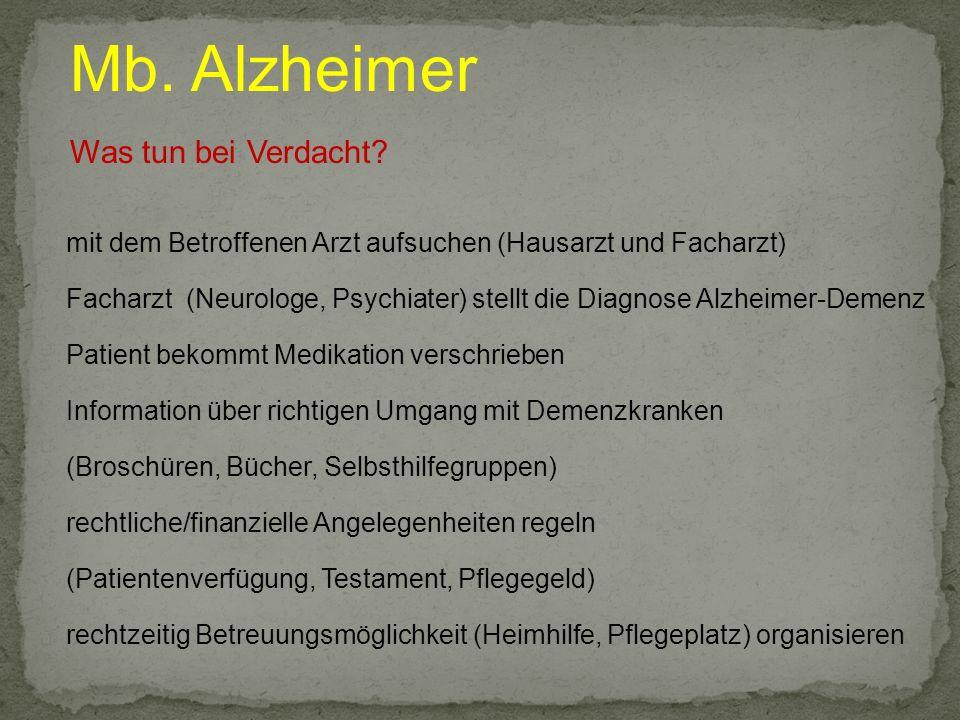 Mb. Alzheimer Was tun bei Verdacht? mit dem Betroffenen Arzt aufsuchen (Hausarzt und Facharzt) Facharzt (Neurologe, Psychiater) stellt die Diagnose Al