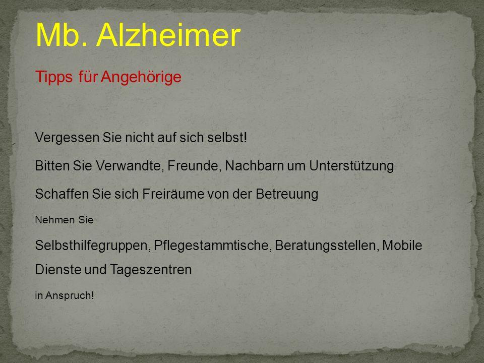 Mb. Alzheimer Tipps für Angehörige Vergessen Sie nicht auf sich selbst! Bitten Sie Verwandte, Freunde, Nachbarn um Unterstützung Schaffen Sie sich Fre