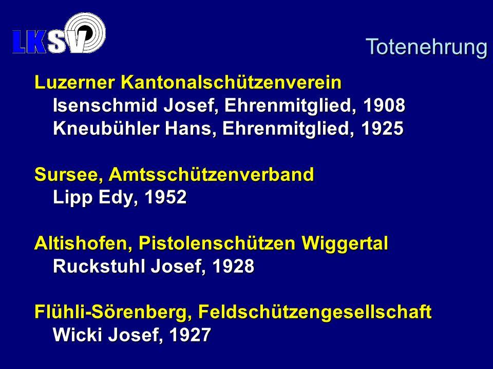 Luzerner Kantonalschützenverein Isenschmid Josef, Ehrenmitglied, 1908 Kneubühler Hans, Ehrenmitglied, 1925 Sursee, Amtsschützenverband Lipp Edy, 1952 Altishofen, Pistolenschützen Wiggertal Ruckstuhl Josef, 1928 Flühli-Sörenberg, Feldschützengesellschaft Wicki Josef, 1927 Totenehrung