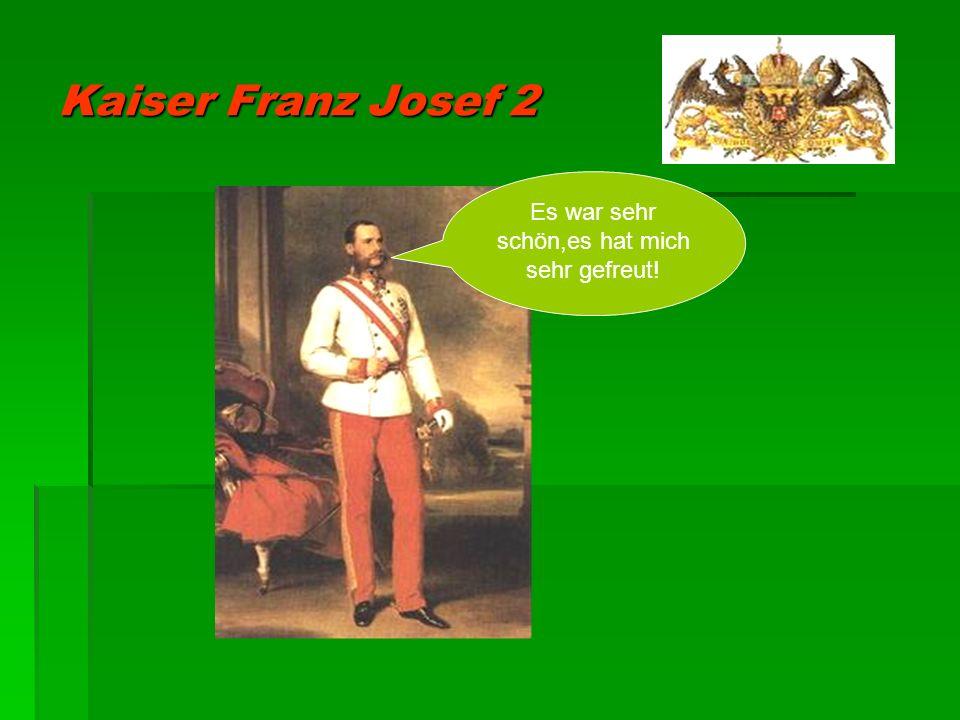 Kaiser Franz Josef 2 Es war sehr schön,es hat mich sehr gefreut!
