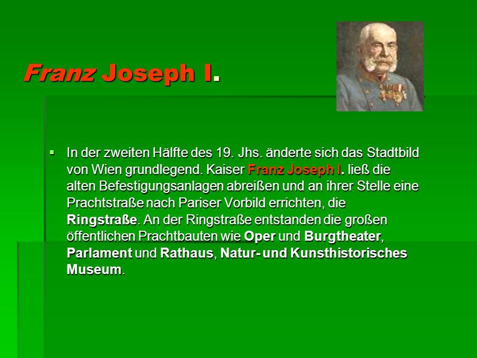 Franz Joseph I. In der zweiten Hälfte des 19. Jhs. änderte sich das Stadtbild von Wien grundlegend. Kaiser Franz Joseph I. ließ die alten Befestigungs