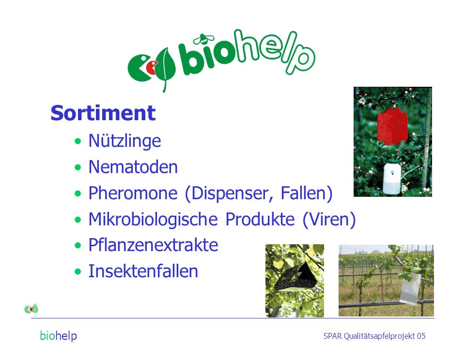 biohelp SPAR Qualitätsapfelprojekt 05 Sortiment Nützlinge Nematoden Pheromone (Dispenser, Fallen) Mikrobiologische Produkte (Viren) Pflanzenextrakte Insektenfallen