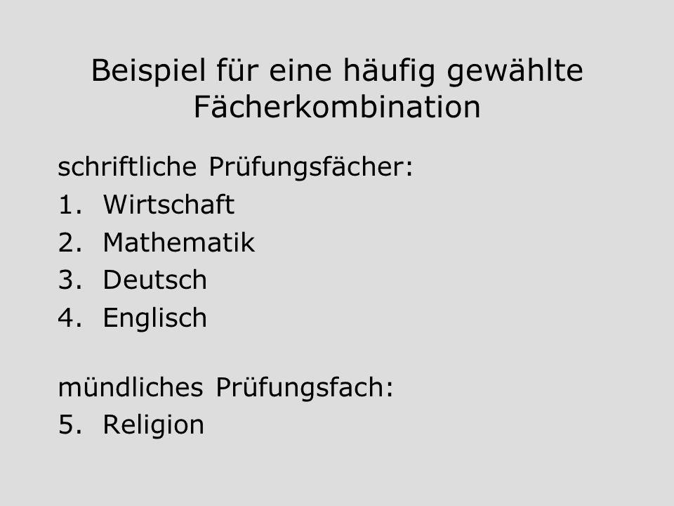 Beispiel für eine häufig gewählte Fächerkombination schriftliche Prüfungsfächer: 1.Wirtschaft 2.Mathematik 3.Deutsch 4.Englisch mündliches Prüfungsfac