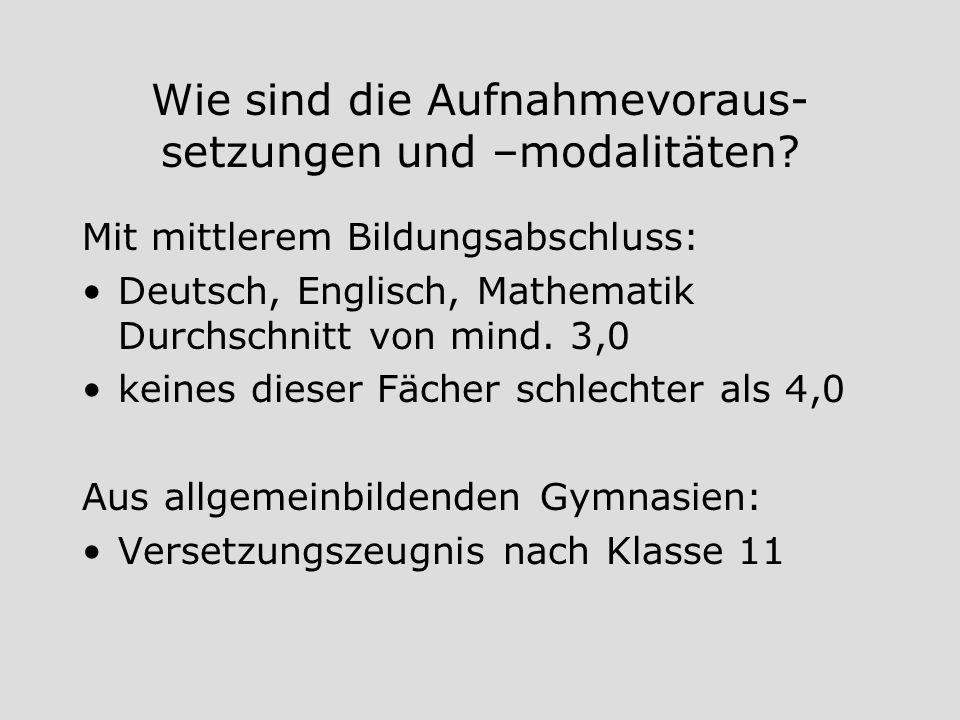 Wie sind die Aufnahmevoraus- setzungen und –modalitäten? Mit mittlerem Bildungsabschluss: Deutsch, Englisch, Mathematik Durchschnitt von mind. 3,0 kei