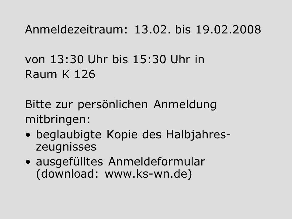 Anmeldezeitraum: 13.02. bis 19.02.2008 von 13:30 Uhr bis 15:30 Uhr in Raum K 126 Bitte zur persönlichen Anmeldung mitbringen: beglaubigte Kopie des Ha