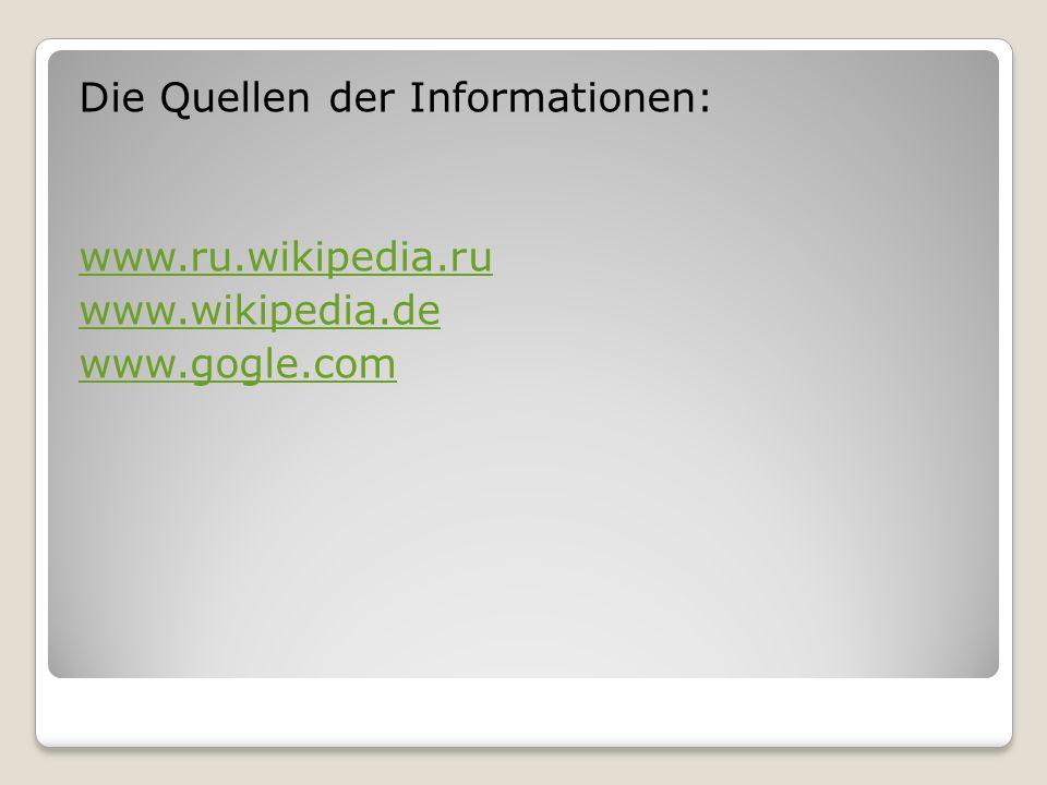 Die Quellen der Informationen: www.ru.wikipedia.ru www.wikipedia.de www.gogle.com