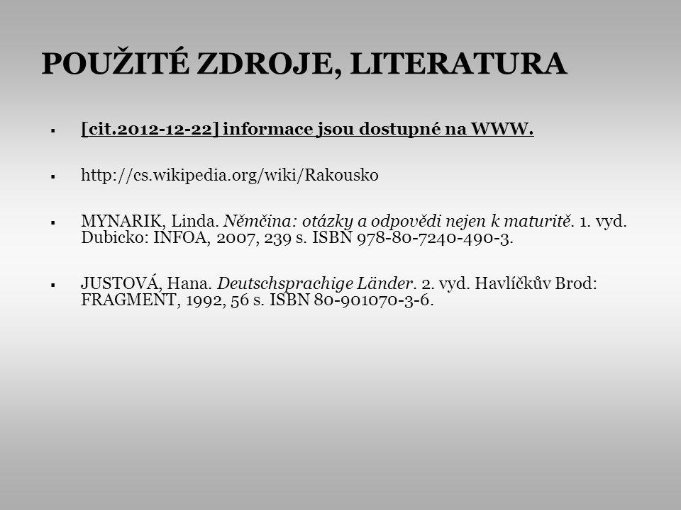 POUŽITÉ ZDROJE, LITERATURA [cit.2012-12-22] informace jsou dostupné na WWW. http://cs.wikipedia.org/wiki/Rakousko MYNARIK, Linda. Němčina: otázky a od