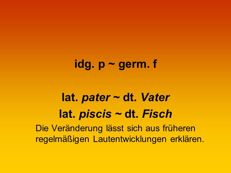 idg.p ~ germ. f lat. pater ~ dt. Vater lat. piscis ~ dt.