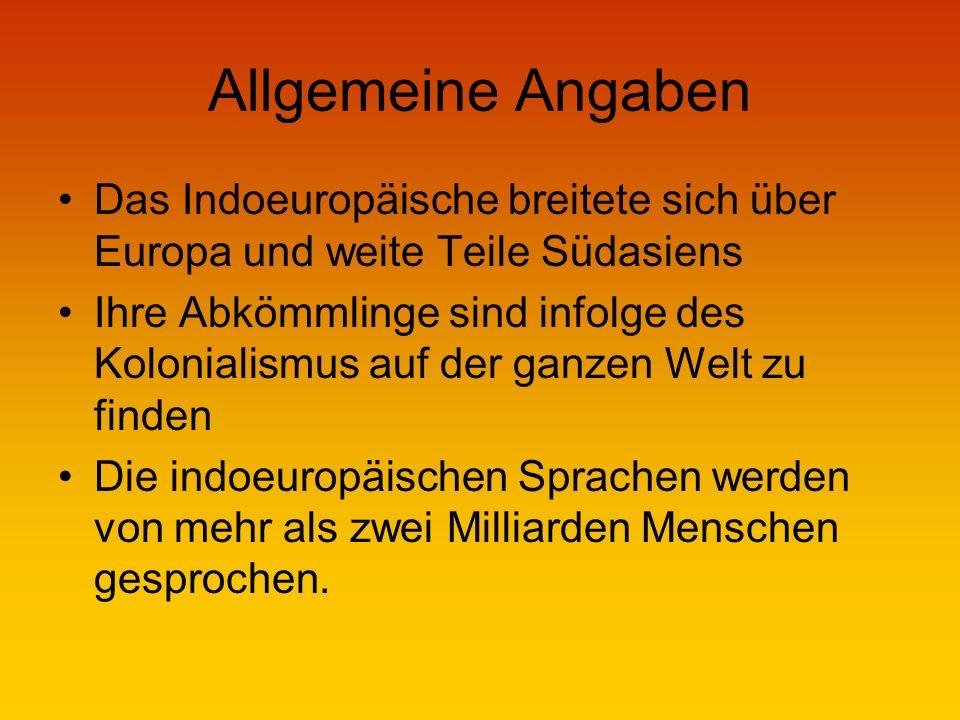 Allgemeine Angaben Das Indoeuropäische breitete sich über Europa und weite Teile Südasiens Ihre Abkömmlinge sind infolge des Kolonialismus auf der ganzen Welt zu finden Die indoeuropäischen Sprachen werden von mehr als zwei Milliarden Menschen gesprochen.