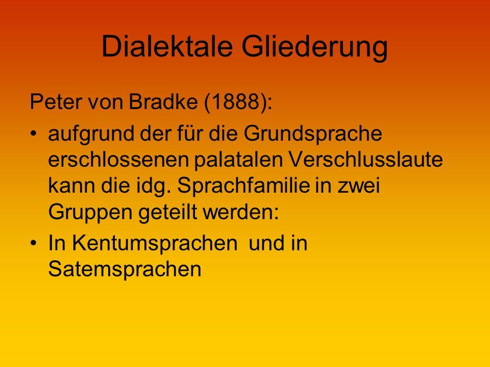 Dialektale Gliederung Peter von Bradke (1888): aufgrund der für die Grundsprache erschlossenen palatalen Verschlusslaute kann die idg.