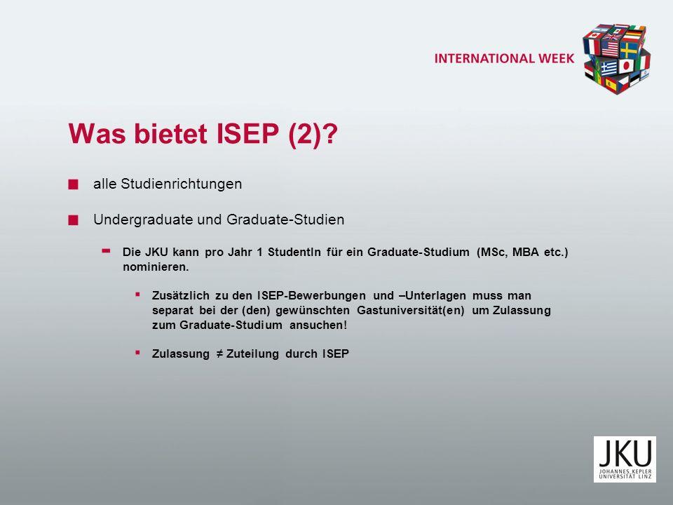 Was bietet ISEP (2)? alle Studienrichtungen Undergraduate und Graduate-Studien Die JKU kann pro Jahr 1 StudentIn für ein Graduate-Studium (MSc, MBA et