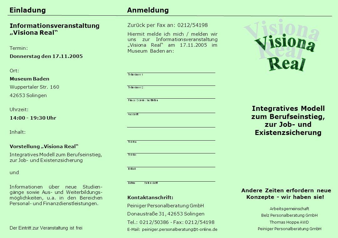 Arbeitsgemeinschaft Belz Personalberatung GmbH Thomas Hoppe AWD Peiniger Personalberatung GmbH Integratives Modell zum Berufseinstieg, zur Job- und Existenzsicherung AnmeldungEinladung Zurück per Fax an: 0212/54198 Hiermit melde ich mich / melden wir uns zur Informationsveranstaltung Visiona Real am 17.11.2005 im Museum Baden an: Kontaktanschrift: Peiniger Personalberatung GmbH Donaustraße 31, 42653 Solingen Tel.: 0212/50386 - Fax: 0212/54198 E-Mail: peiniger.personalberatung@t-online.de Informationsveranstaltung Visiona Real Termin: Donnerstag den 17.11.2005 Ort: Museum Baden Wuppertaler Str.