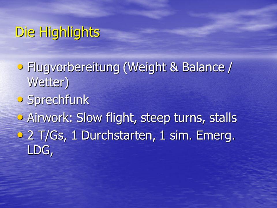 Die Highlights Flugvorbereitung (Weight & Balance / Wetter) Flugvorbereitung (Weight & Balance / Wetter) Sprechfunk Sprechfunk Airwork: Slow flight, steep turns, stalls Airwork: Slow flight, steep turns, stalls 2 T/Gs, 1 Durchstarten, 1 sim.