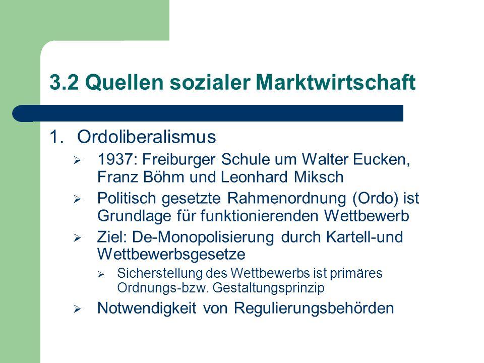 3.2 Quellen sozialer Marktwirtschaft 1.Ordoliberalismus 1937: Freiburger Schule um Walter Eucken, Franz Böhm und Leonhard Miksch Politisch gesetzte Rahmenordnung (Ordo) ist Grundlage für funktionierenden Wettbewerb Ziel: De-Monopolisierung durch Kartell-und Wettbewerbsgesetze Sicherstellung des Wettbewerbs ist primäres Ordnungs-bzw.