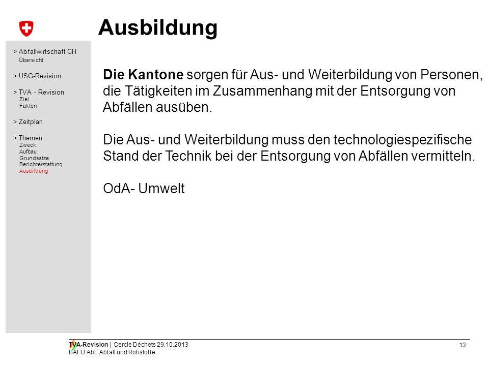13 TVA-Revision | Cercle Déchets 29.10.2013 BAFU Abt. Abfall und Rohstoffe Ausbildung Die Kantone sorgen für Aus- und Weiterbildung von Personen, die