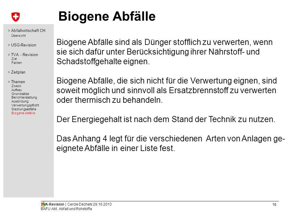 16 TVA-Revision | Cercle Déchets 29.10.2013 BAFU Abt. Abfall und Rohstoffe Biogene Abfälle Biogene Abfälle sind als Dünger stofflich zu verwerten, wen