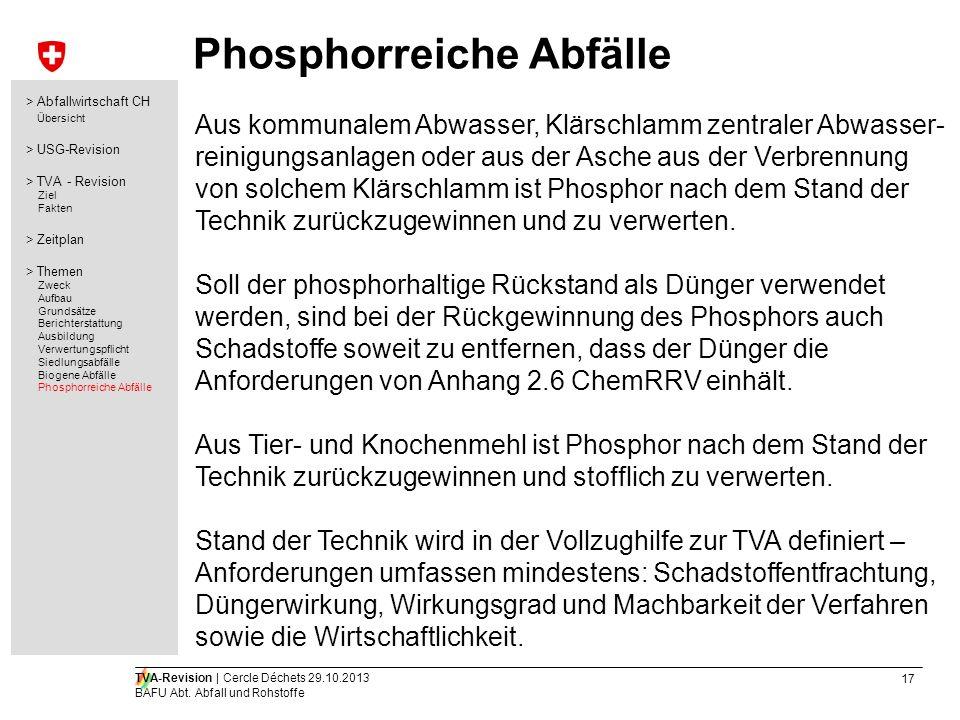 17 TVA-Revision | Cercle Déchets 29.10.2013 BAFU Abt. Abfall und Rohstoffe Phosphorreiche Abfälle Aus kommunalem Abwasser, Klärschlamm zentraler Abwas