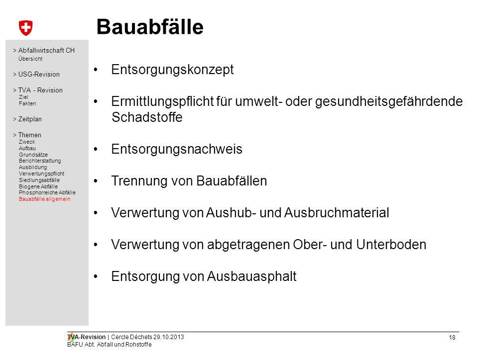 18 TVA-Revision | Cercle Déchets 29.10.2013 BAFU Abt. Abfall und Rohstoffe Bauabfälle Entsorgungskonzept Ermittlungspflicht für umwelt- oder gesundhei