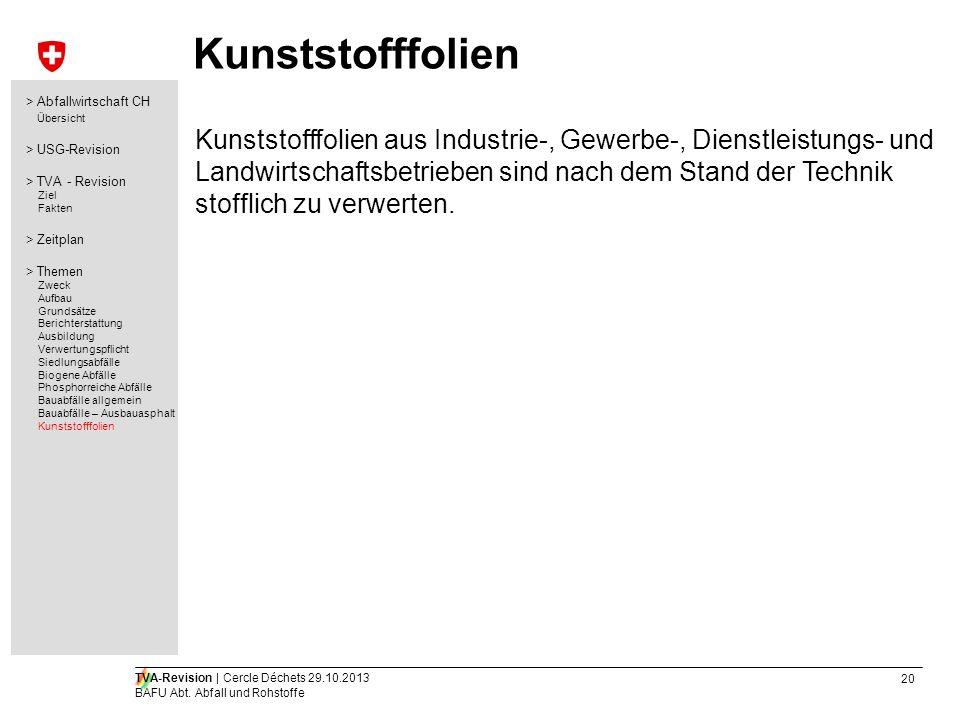 20 TVA-Revision | Cercle Déchets 29.10.2013 BAFU Abt. Abfall und Rohstoffe Kunststofffolien Kunststofffolien aus Industrie-, Gewerbe-, Dienstleistungs