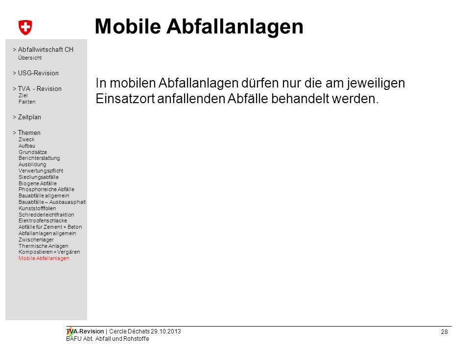 28 TVA-Revision | Cercle Déchets 29.10.2013 BAFU Abt. Abfall und Rohstoffe Mobile Abfallanlagen In mobilen Abfallanlagen dürfen nur die am jeweiligen
