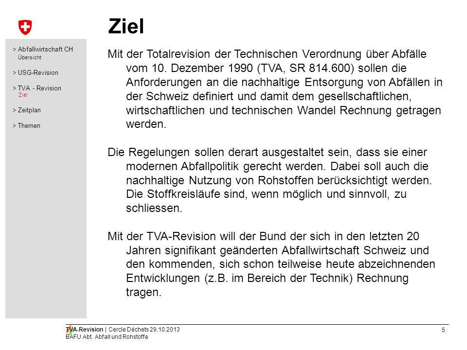 5 TVA-Revision | Cercle Déchets 29.10.2013 BAFU Abt. Abfall und Rohstoffe Ziel Mit der Totalrevision der Technischen Verordnung über Abfälle vom 10. D