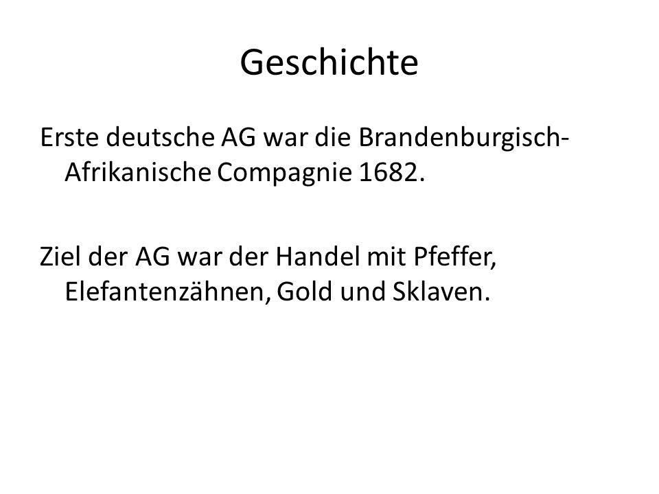 Geschichte Erste deutsche AG war die Brandenburgisch- Afrikanische Compagnie 1682. Ziel der AG war der Handel mit Pfeffer, Elefantenzähnen, Gold und S