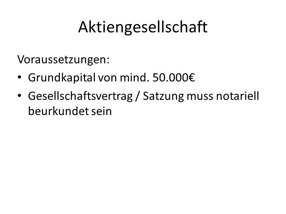 Aktiengesellschaft Voraussetzungen: Grundkapital von mind. 50.000 Gesellschaftsvertrag / Satzung muss notariell beurkundet sein