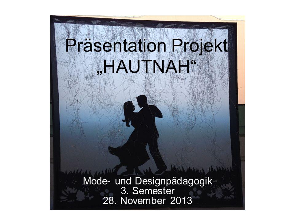 Präsentation Projekt HAUTNAH Mode- und Designpädagogik 3. Semester 28. November 2013