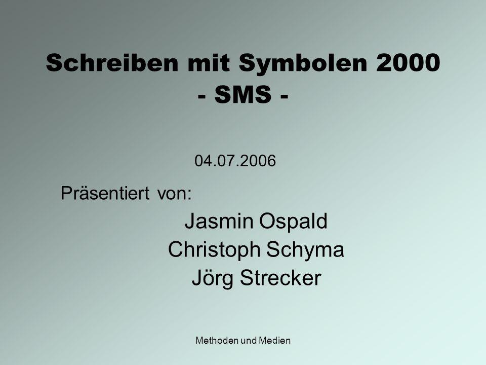 Methoden und Medien Schreiben mit Symbolen 2000 - SMS - Präsentiert von: Jasmin Ospald Christoph Schyma Jörg Strecker 04.07.2006