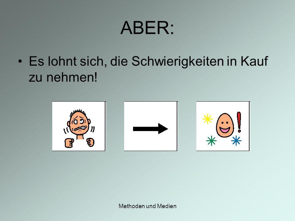 Methoden und Medien ABER: Es lohnt sich, die Schwierigkeiten in Kauf zu nehmen!