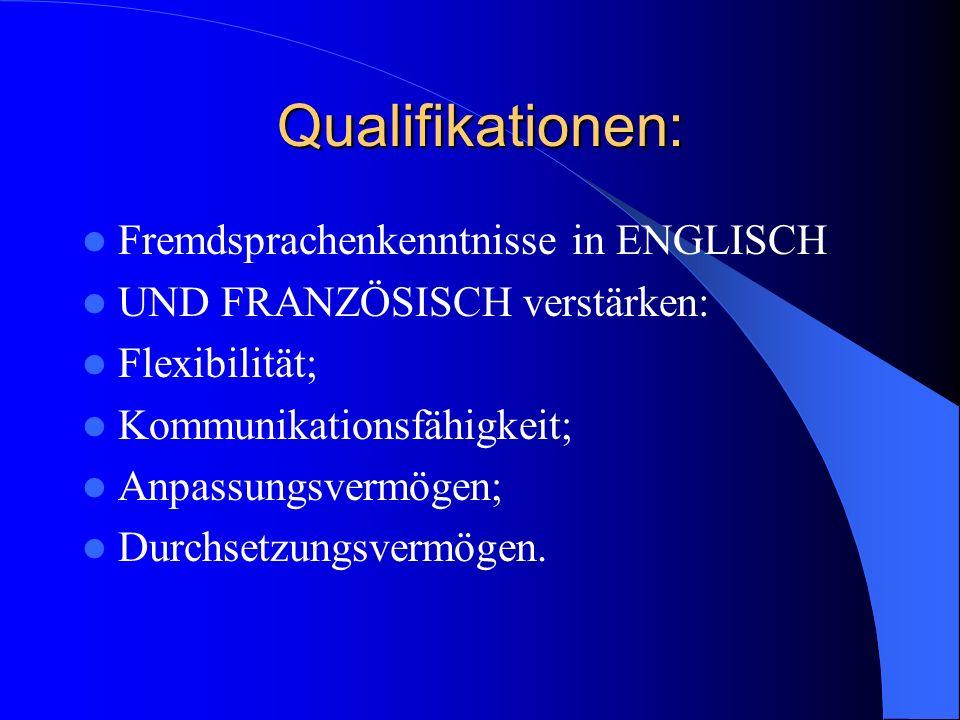 Qualifikationen: Fremdsprachenkenntnisse in ENGLISCH UND FRANZÖSISCH verstärken: Flexibilität; Kommunikationsfähigkeit; Anpassungsvermögen; Durchsetzungsvermögen.